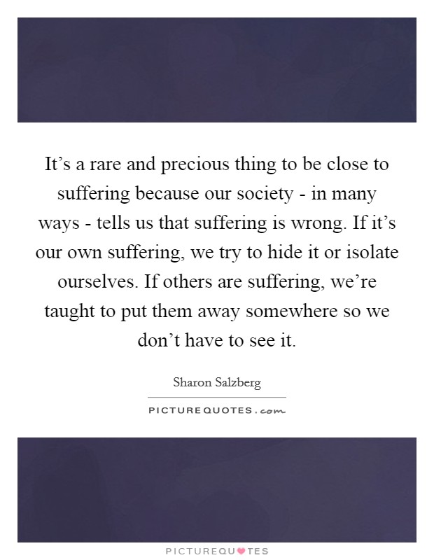 It's a rare and precious thing to be close to suffering because our society - in many ways - tells us that suffering is wrong. If it's our own suffering, we try to hide it or isolate ourselves. If others are suffering, we're taught to put them away somewhere so we don't have to see it Picture Quote #1
