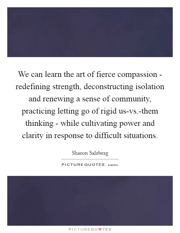 We can learn the art of fierce compassion - redefining strength, deconstructing isolation and renewing a sense of community, practicing letting go of rigid us-vs.-them thinking - while cultivating power and clarity in response to difficult situations Picture Quote #1