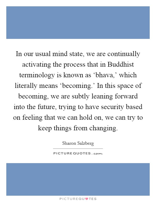 In our usual mind state, we are continually activating the process that in Buddhist terminology is known as 'bhava,' which literally means 'becoming.' In this space of becoming, we are subtly leaning forward into the future, trying to have security based on feeling that we can hold on, we can try to keep things from changing Picture Quote #1