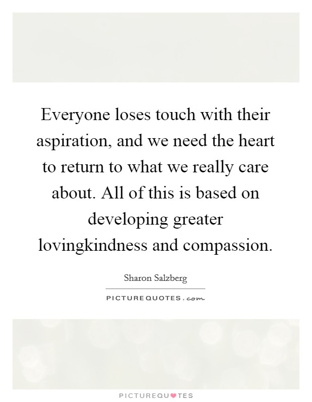 Everyone loses touch with their aspiration, and we need the heart to return to what we really care about. All of this is based on developing greater lovingkindness and compassion Picture Quote #1
