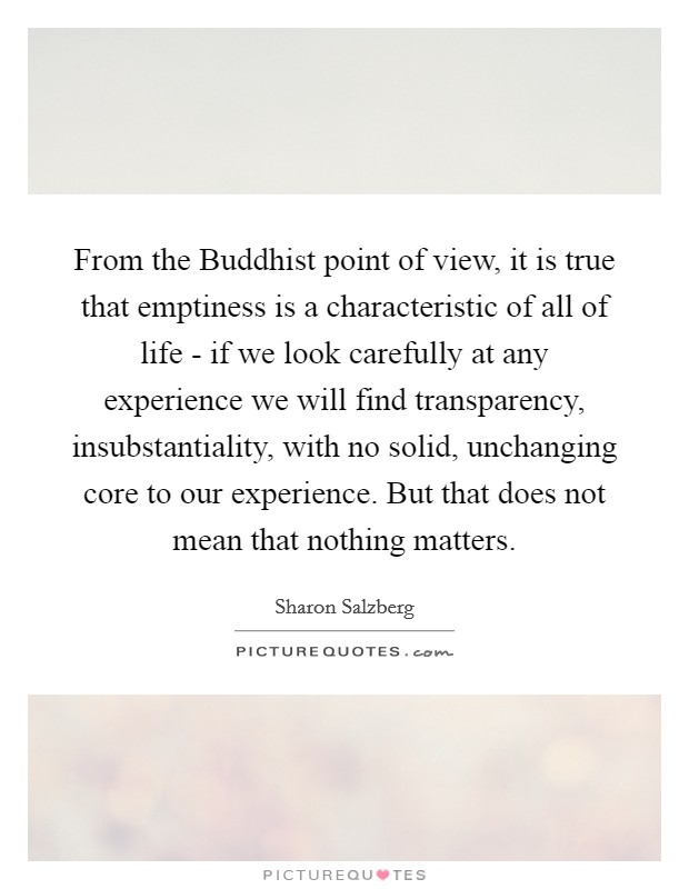 From the Buddhist point of view, it is true that emptiness is a characteristic of all of life - if we look carefully at any experience we will find transparency, insubstantiality, with no solid, unchanging core to our experience. But that does not mean that nothing matters Picture Quote #1