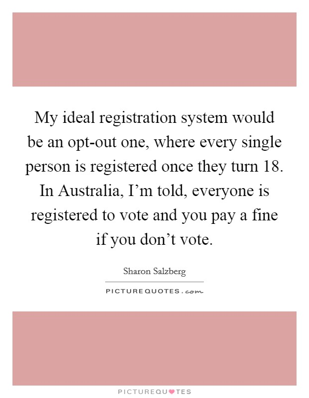 My ideal registration system would be an opt-out one, where every single person is registered once they turn 18. In Australia, I'm told, everyone is registered to vote and you pay a fine if you don't vote Picture Quote #1
