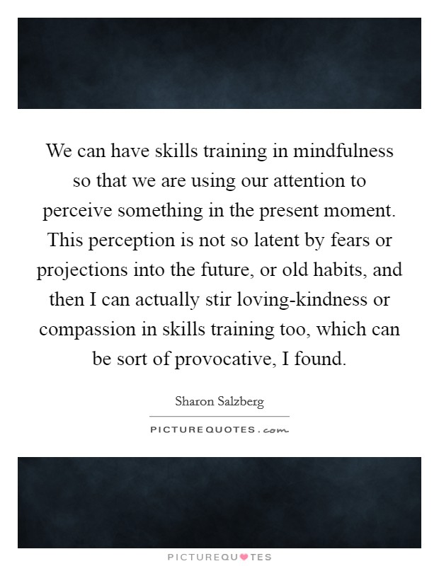 We can have skills training in mindfulness so that we are using our attention to perceive something in the present moment. This perception is not so latent by fears or projections into the future, or old habits, and then I can actually stir loving-kindness or compassion in skills training too, which can be sort of provocative, I found Picture Quote #1
