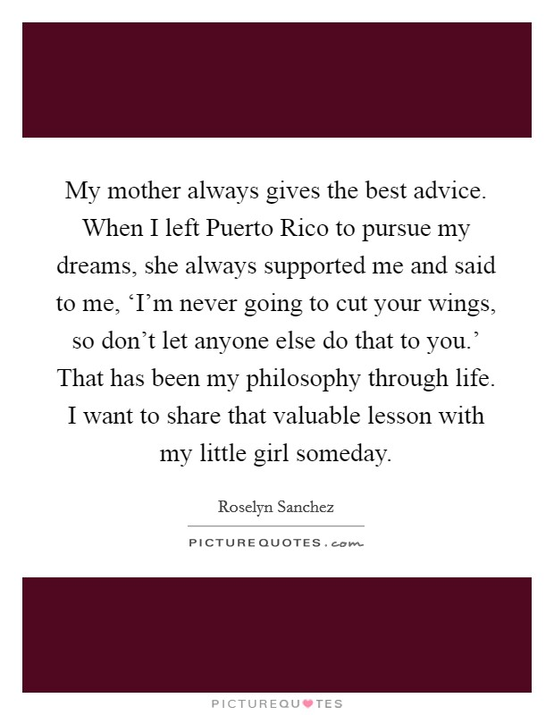 My mother always gives the best advice. When I left Puerto Rico to pursue my dreams, she always supported me and said to me, 'I'm never going to cut your wings, so don't let anyone else do that to you.' That has been my philosophy through life. I want to share that valuable lesson with my little girl someday Picture Quote #1