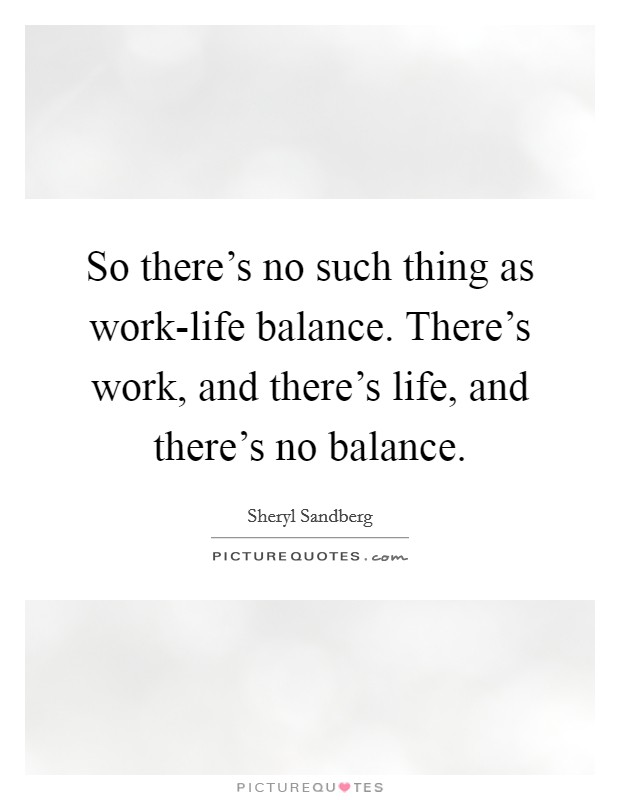 So there's no such thing as work-life balance. There's work, and there's life, and there's no balance Picture Quote #1