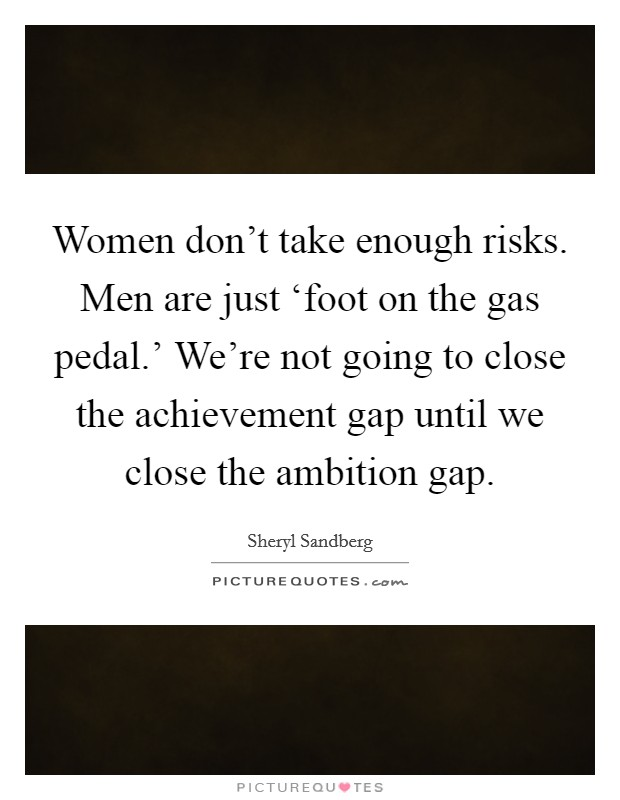 Women don't take enough risks. Men are just 'foot on the gas pedal.' We're not going to close the achievement gap until we close the ambition gap Picture Quote #1