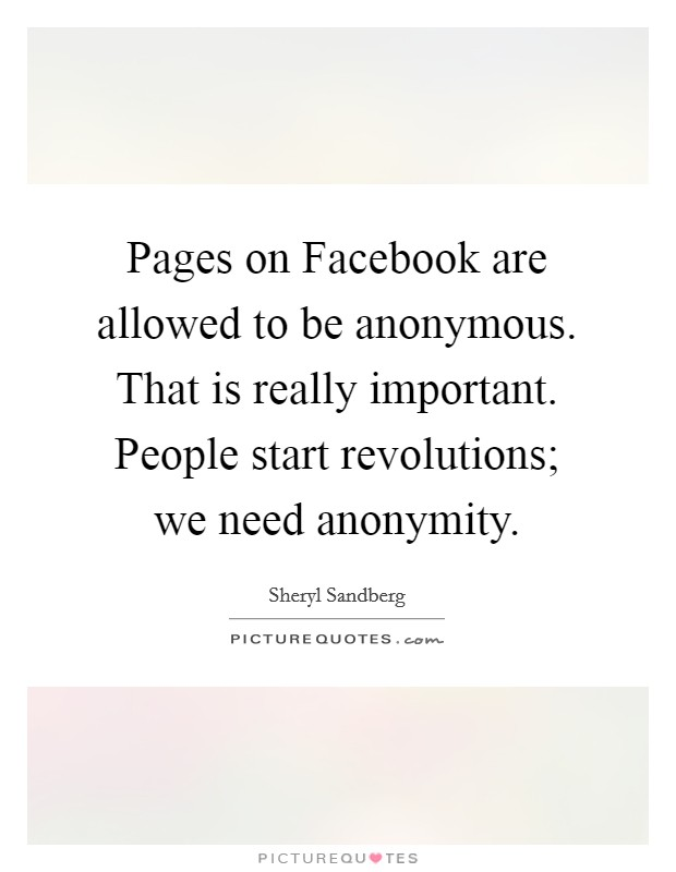 Pages on Facebook are allowed to be anonymous. That is really important. People start revolutions; we need anonymity Picture Quote #1