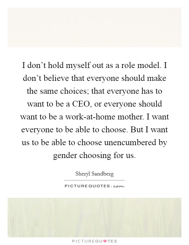 I don't hold myself out as a role model. I don't believe that everyone should make the same choices; that everyone has to want to be a CEO, or everyone should want to be a work-at-home mother. I want everyone to be able to choose. But I want us to be able to choose unencumbered by gender choosing for us Picture Quote #1