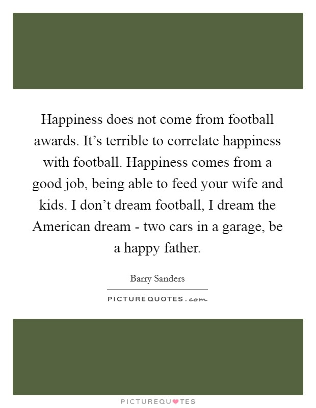 Happiness does not come from football awards. It's terrible to correlate happiness with football. Happiness comes from a good job, being able to feed your wife and kids. I don't dream football, I dream the American dream - two cars in a garage, be a happy father Picture Quote #1