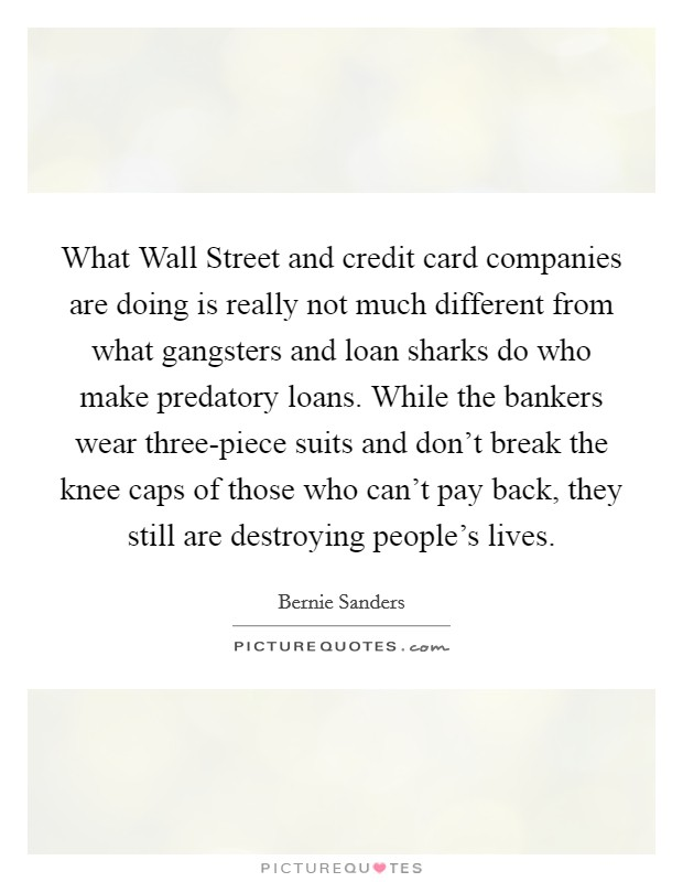 What Wall Street and credit card companies are doing is really not much different from what gangsters and loan sharks do who make predatory loans. While the bankers wear three-piece suits and don't break the knee caps of those who can't pay back, they still are destroying people's lives Picture Quote #1