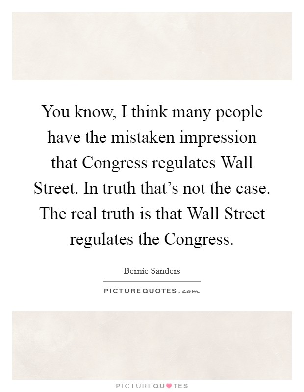 You know, I think many people have the mistaken impression that Congress regulates Wall Street. In truth that's not the case. The real truth is that Wall Street regulates the Congress Picture Quote #1