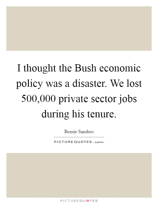I thought the Bush economic policy was a disaster. We lost 500,000 private sector jobs during his tenure Picture Quote #1