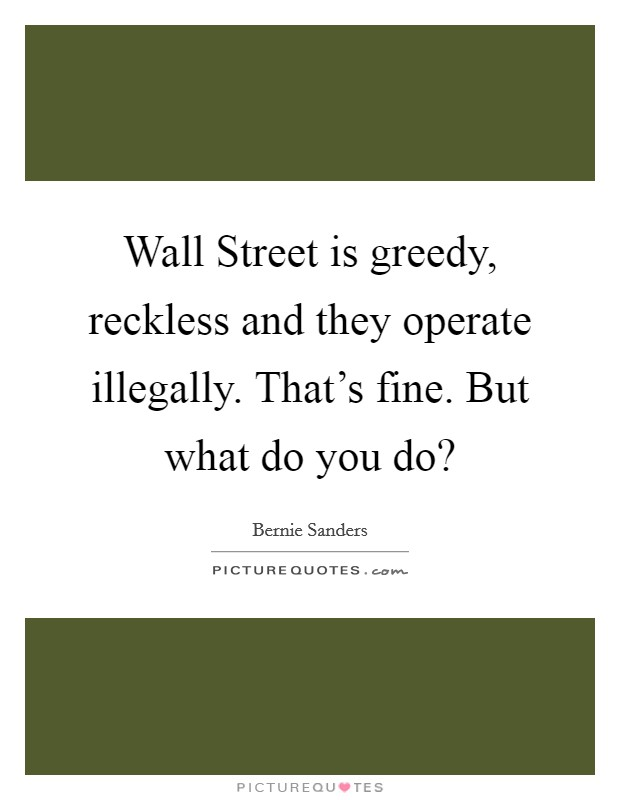 Wall Street is greedy, reckless and they operate illegally. That's fine. But what do you do? Picture Quote #1