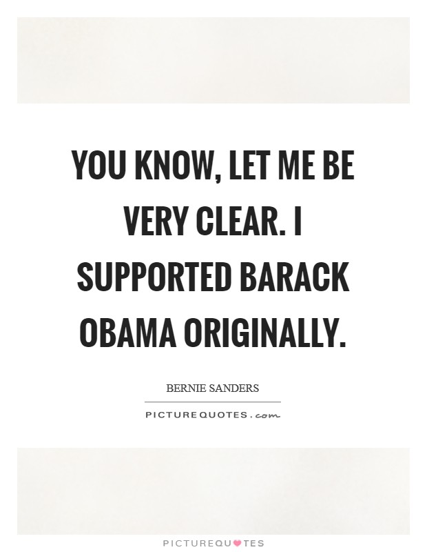 You know, let me be very clear. I supported Barack Obama originally Picture Quote #1