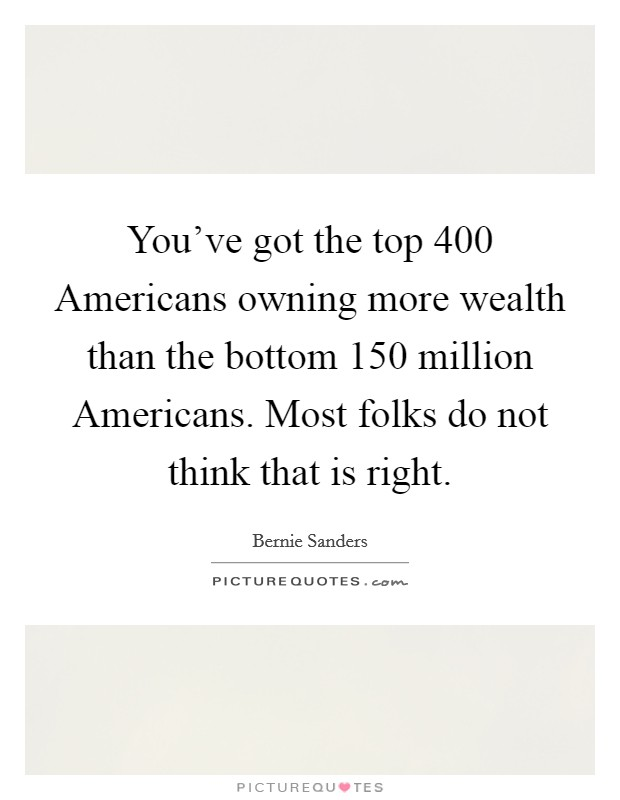You've got the top 400 Americans owning more wealth than the bottom 150 million Americans. Most folks do not think that is right Picture Quote #1