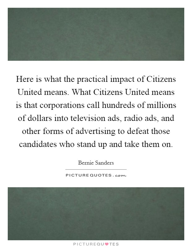 Here is what the practical impact of Citizens United means. What Citizens United means is that corporations call hundreds of millions of dollars into television ads, radio ads, and other forms of advertising to defeat those candidates who stand up and take them on Picture Quote #1