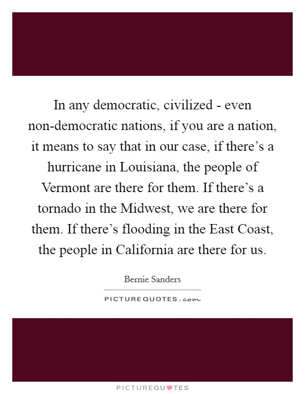 In any democratic, civilized - even non-democratic nations, if you are a nation, it means to say that in our case, if there's a hurricane in Louisiana, the people of Vermont are there for them. If there's a tornado in the Midwest, we are there for them. If there's flooding in the East Coast, the people in California are there for us Picture Quote #1