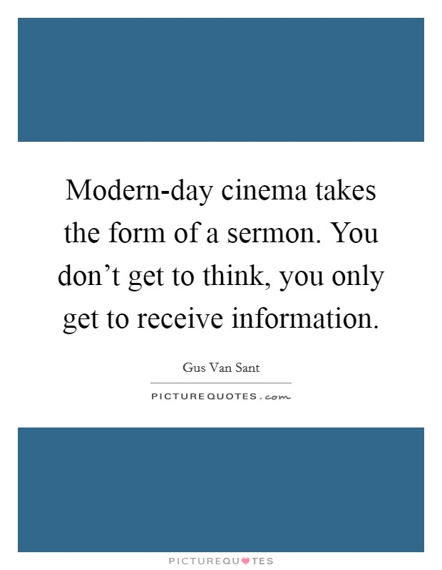 Modern-day cinema takes the form of a sermon. You don't get to think, you only get to receive information Picture Quote #1