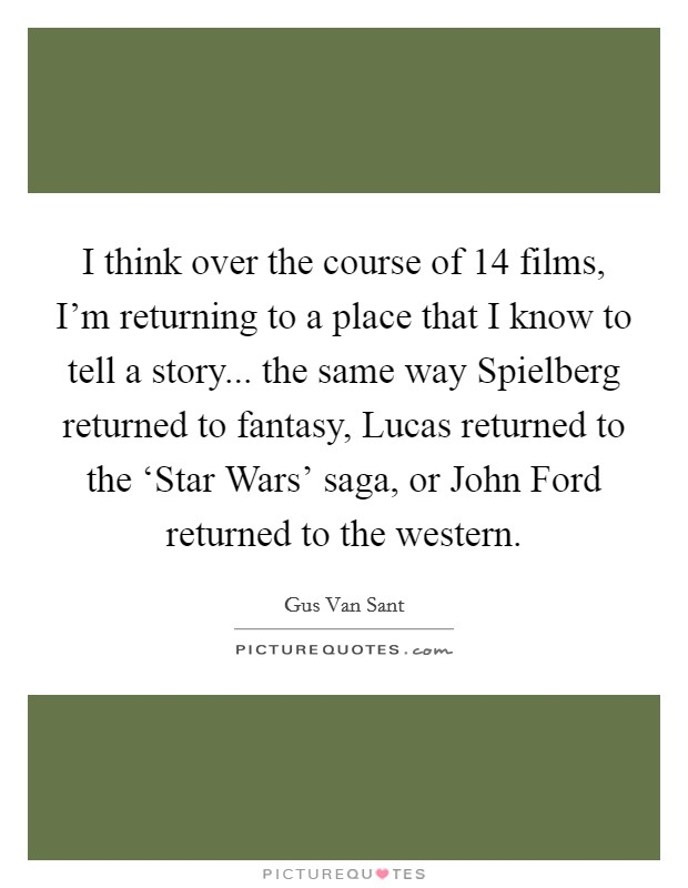 I think over the course of 14 films, I'm returning to a place that I know to tell a story... the same way Spielberg returned to fantasy, Lucas returned to the 'Star Wars' saga, or John Ford returned to the western Picture Quote #1