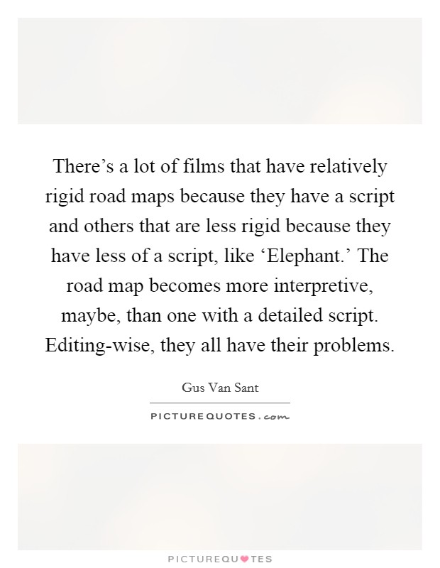 There's a lot of films that have relatively rigid road maps because they have a script and others that are less rigid because they have less of a script, like 'Elephant.' The road map becomes more interpretive, maybe, than one with a detailed script. Editing-wise, they all have their problems Picture Quote #1