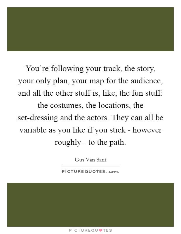You're following your track, the story, your only plan, your map for the audience, and all the other stuff is, like, the fun stuff: the costumes, the locations, the set-dressing and the actors. They can all be variable as you like if you stick - however roughly - to the path Picture Quote #1