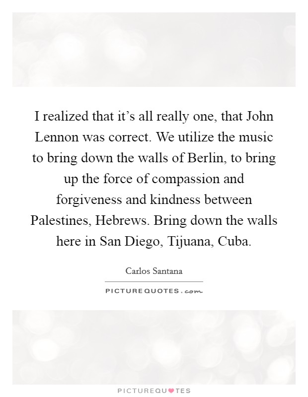 I realized that it's all really one, that John Lennon was correct. We utilize the music to bring down the walls of Berlin, to bring up the force of compassion and forgiveness and kindness between Palestines, Hebrews. Bring down the walls here in San Diego, Tijuana, Cuba Picture Quote #1