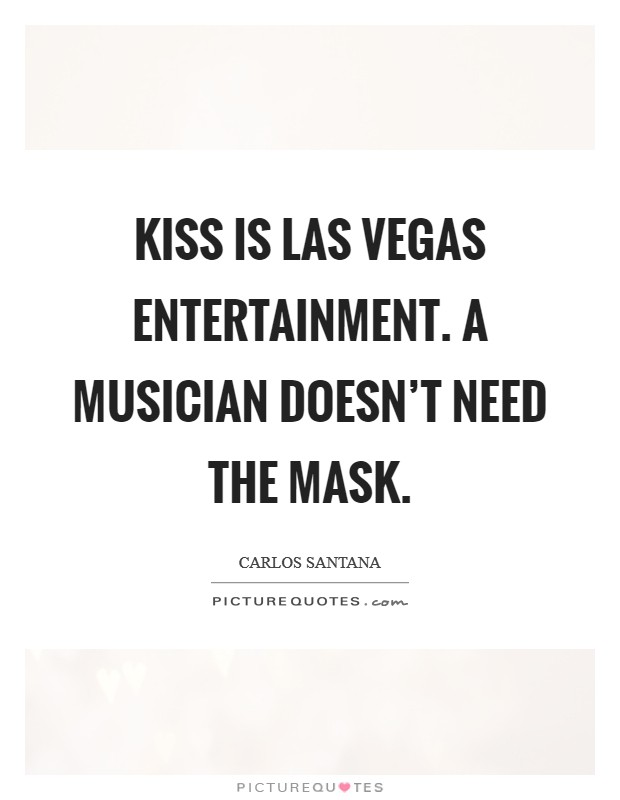 KISS is Las Vegas entertainment. A musician doesn't need the mask Picture Quote #1