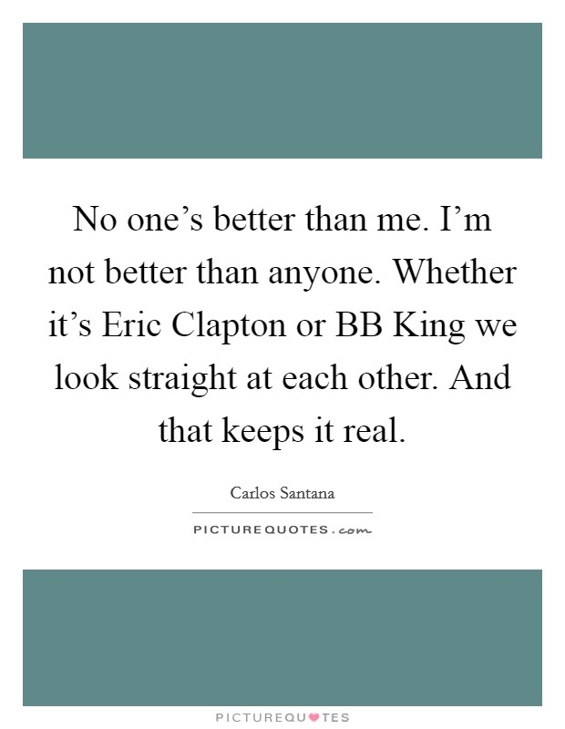 No one's better than me. I'm not better than anyone. Whether it's Eric Clapton or BB King we look straight at each other. And that keeps it real Picture Quote #1