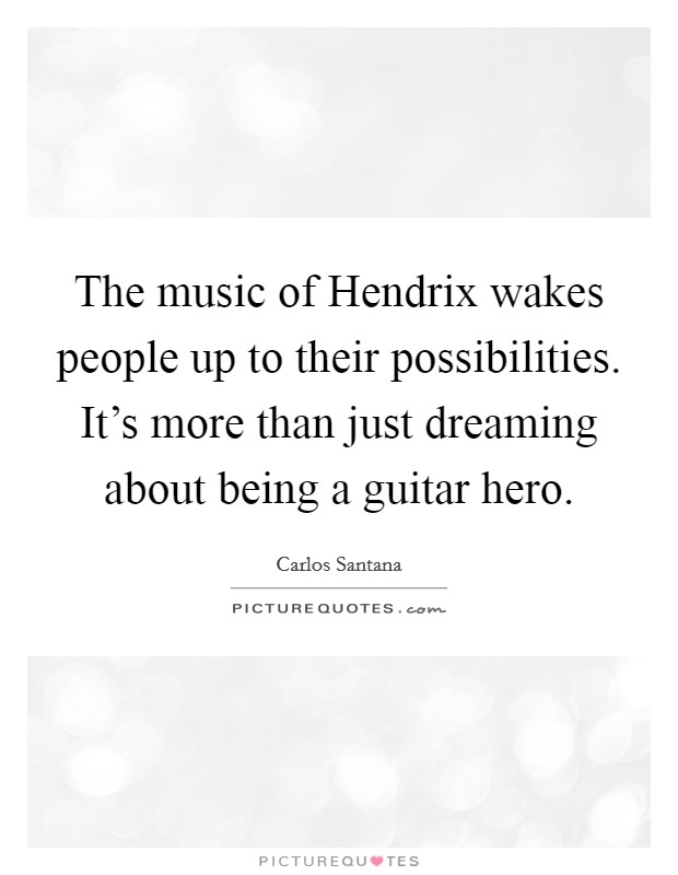 The music of Hendrix wakes people up to their possibilities. It's more than just dreaming about being a guitar hero Picture Quote #1