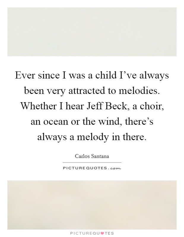Ever since I was a child I've always been very attracted to melodies. Whether I hear Jeff Beck, a choir, an ocean or the wind, there's always a melody in there Picture Quote #1