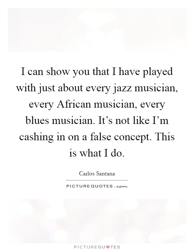 I can show you that I have played with just about every jazz musician, every African musician, every blues musician. It's not like I'm cashing in on a false concept. This is what I do Picture Quote #1