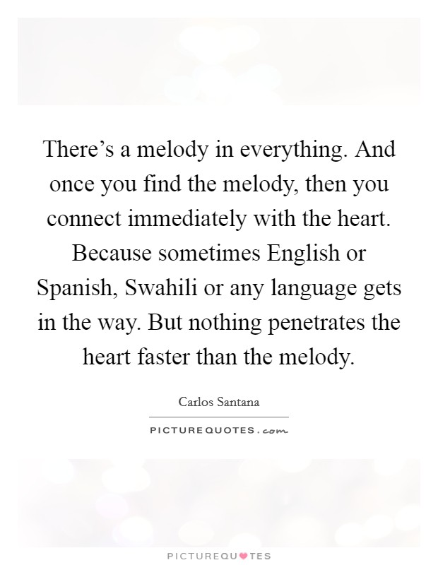 There's a melody in everything. And once you find the melody, then you connect immediately with the heart. Because sometimes English or Spanish, Swahili or any language gets in the way. But nothing penetrates the heart faster than the melody Picture Quote #1