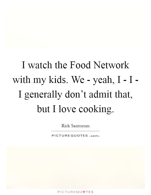I watch the Food Network with my kids. We - yeah, I - I - I generally don't admit that, but I love cooking Picture Quote #1