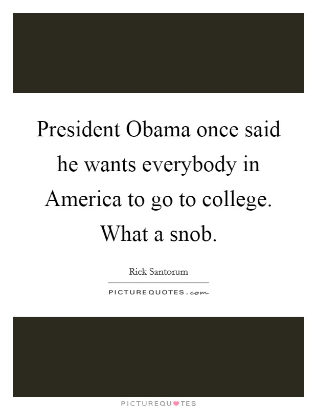 President Obama once said he wants everybody in America to go to college. What a snob Picture Quote #1
