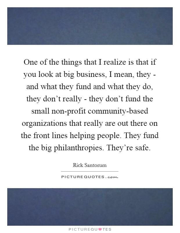 One of the things that I realize is that if you look at big business, I mean, they - and what they fund and what they do, they don't really - they don't fund the small non-profit community-based organizations that really are out there on the front lines helping people. They fund the big philanthropies. They're safe Picture Quote #1