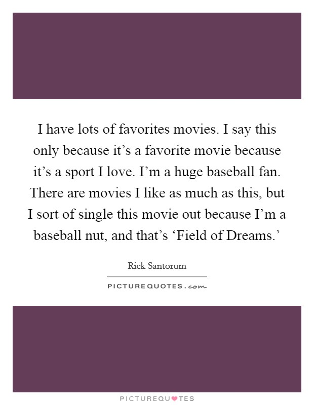 I have lots of favorites movies. I say this only because it's a favorite movie because it's a sport I love. I'm a huge baseball fan. There are movies I like as much as this, but I sort of single this movie out because I'm a baseball nut, and that's 'Field of Dreams.' Picture Quote #1