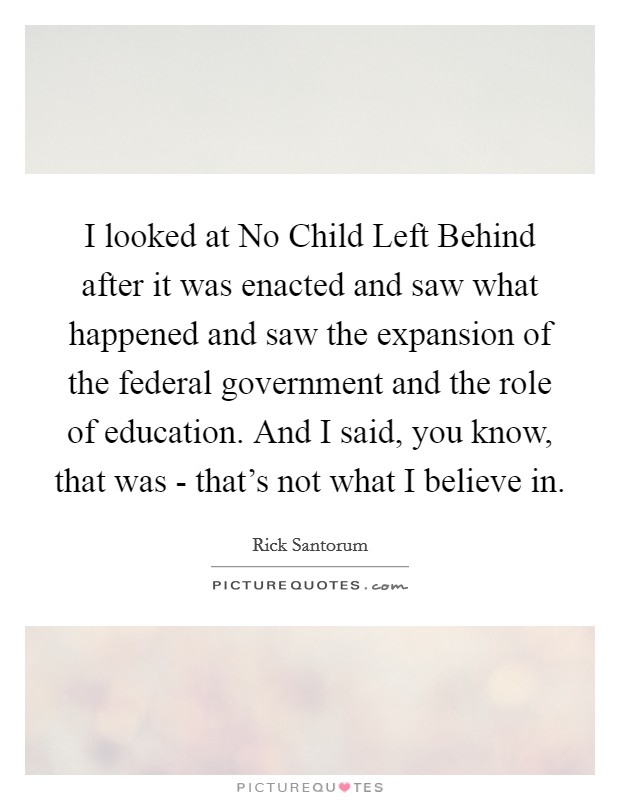 I looked at No Child Left Behind after it was enacted and saw what happened and saw the expansion of the federal government and the role of education. And I said, you know, that was - that's not what I believe in Picture Quote #1