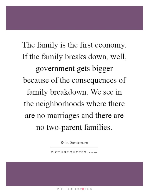 The family is the first economy. If the family breaks down, well, government gets bigger because of the consequences of family breakdown. We see in the neighborhoods where there are no marriages and there are no two-parent families Picture Quote #1