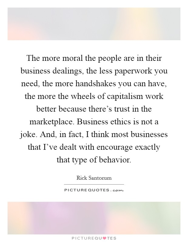 The more moral the people are in their business dealings, the less paperwork you need, the more handshakes you can have, the more the wheels of capitalism work better because there's trust in the marketplace. Business ethics is not a joke. And, in fact, I think most businesses that I've dealt with encourage exactly that type of behavior Picture Quote #1