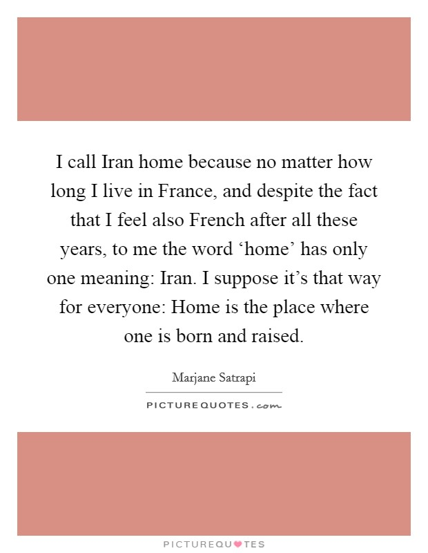 I Call Iran Home Because No Matter How Long I Live In France Picture Quotes The first video is on where you live and work and the second video is on professions, languages and nationalities. picturequotes com
