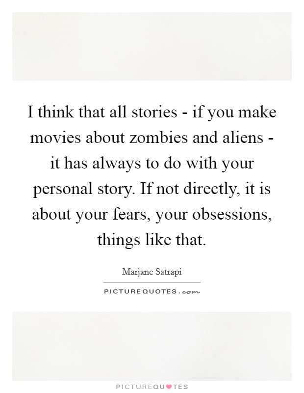 I think that all stories - if you make movies about zombies and aliens - it has always to do with your personal story. If not directly, it is about your fears, your obsessions, things like that Picture Quote #1