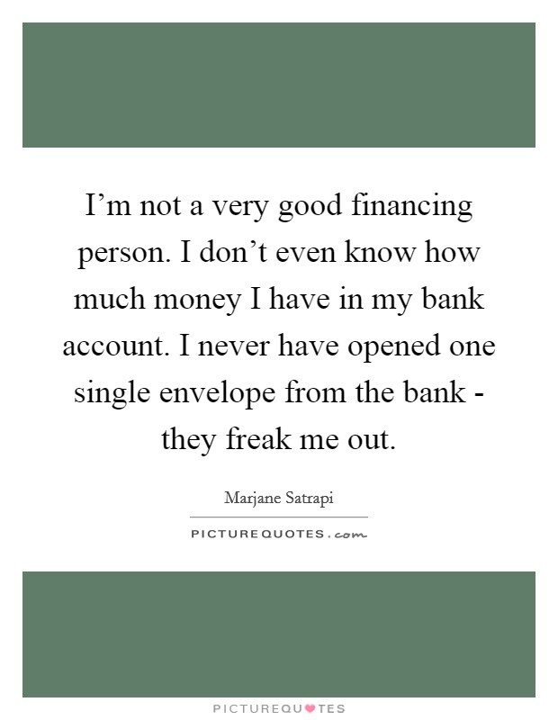 I'm not a very good financing person. I don't even know how much money I have in my bank account. I never have opened one single envelope from the bank - they freak me out Picture Quote #1