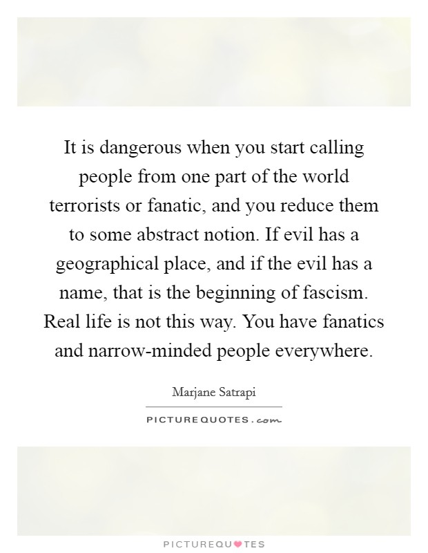 It is dangerous when you start calling people from one part of the world terrorists or fanatic, and you reduce them to some abstract notion. If evil has a geographical place, and if the evil has a name, that is the beginning of fascism. Real life is not this way. You have fanatics and narrow-minded people everywhere Picture Quote #1
