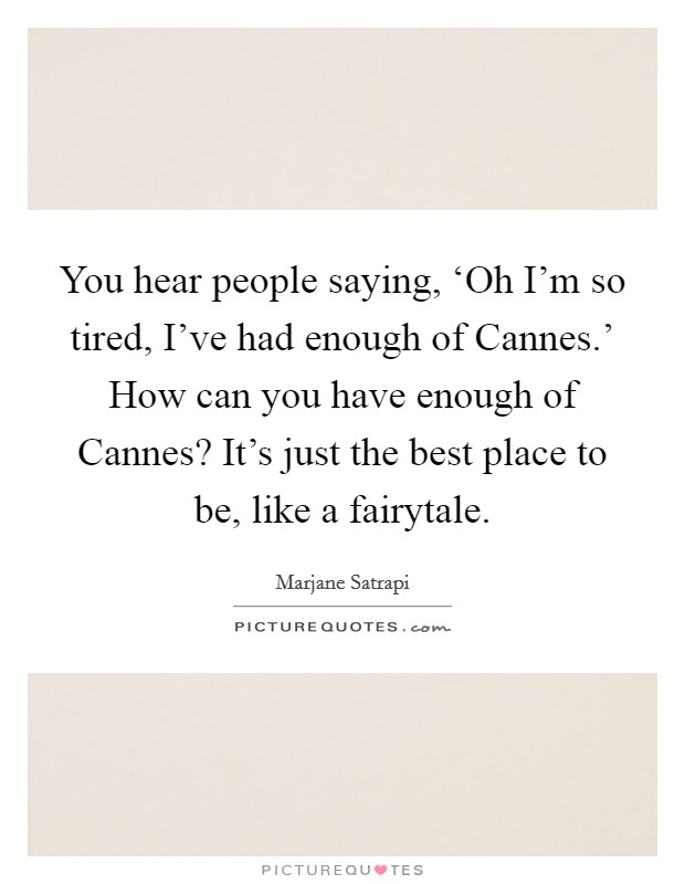 You hear people saying, 'Oh I'm so tired, I've had enough of Cannes.' How can you have enough of Cannes? It's just the best place to be, like a fairytale Picture Quote #1