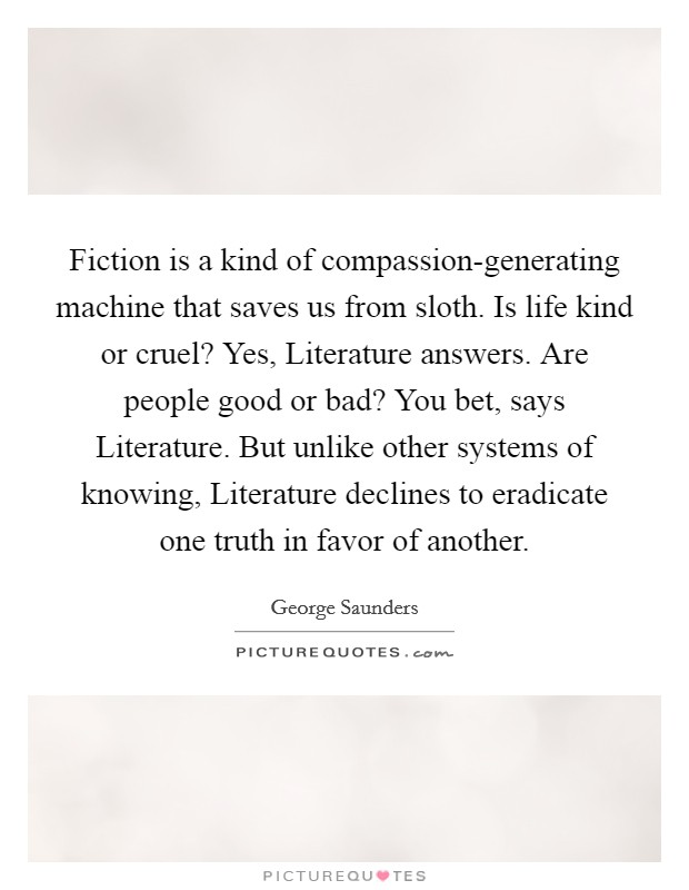 Fiction is a kind of compassion-generating machine that saves us from sloth. Is life kind or cruel? Yes, Literature answers. Are people good or bad? You bet, says Literature. But unlike other systems of knowing, Literature declines to eradicate one truth in favor of another Picture Quote #1