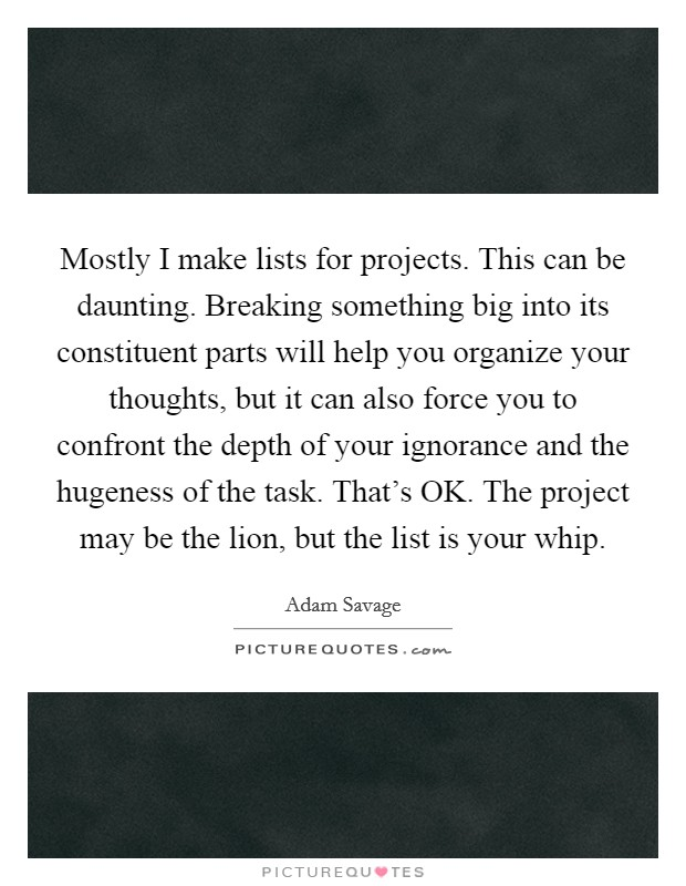 Mostly I make lists for projects. This can be daunting. Breaking something big into its constituent parts will help you organize your thoughts, but it can also force you to confront the depth of your ignorance and the hugeness of the task. That's OK. The project may be the lion, but the list is your whip Picture Quote #1
