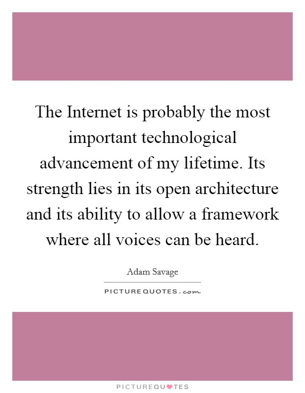 The Internet is probably the most important technological advancement of my lifetime. Its strength lies in its open architecture and its ability to allow a framework where all voices can be heard Picture Quote #1