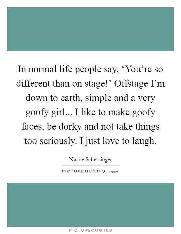 In normal life people say, 'You're so different than on stage!' Offstage I'm down to earth, simple and a very goofy girl... I like to make goofy faces, be dorky and not take things too seriously. I just love to laugh Picture Quote #1
