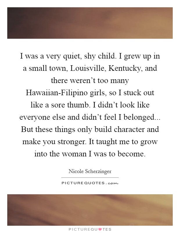 I was a very quiet, shy child. I grew up in a small town, Louisville, Kentucky, and there weren't too many Hawaiian-Filipino girls, so I stuck out like a sore thumb. I didn't look like everyone else and didn't feel I belonged... But these things only build character and make you stronger. It taught me to grow into the woman I was to become Picture Quote #1