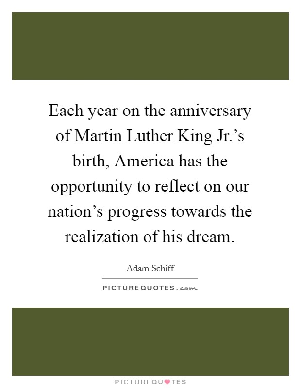 Each year on the anniversary of Martin Luther King Jr.'s birth, America has the opportunity to reflect on our nation's progress towards the realization of his dream Picture Quote #1
